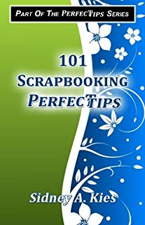101 Scrapbooking Perfectips: 101 Perfect Tips to Make Your Scrapbooks Better, Easier, More Creative, and Cost Less to Make - Whether You're a Newbie or an Expert!