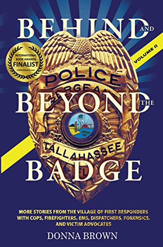BEHIND AND BEYOND THE BADGE – Volume II: STORIES FROM THE VILLAGE OF FIRST RESPONDERS WITH COPS, FIREFIGHTERS, EMS, DISPATCHERS, FORENSICS, AND VICTIM ADVOCATES