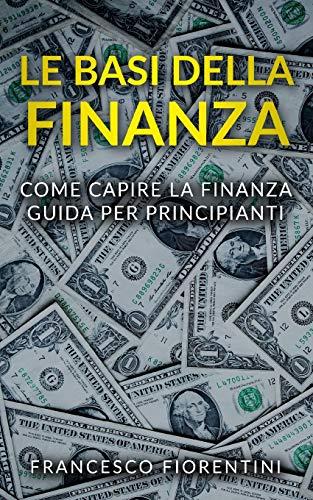 Le Basi della Finanza: Come capire la finanza. Guida per principianti.