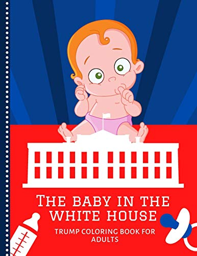 The Baby In The White House: Trump Coloring Book For Adults / Creative Stress Relief and Relaxation for Women