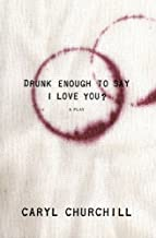 Drunk Enough to Say I Love You? by Caryl Churchill (2007-04-01)
