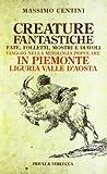 Creature fantastiche. Fate, folletti, mostri e diavoli. Viaggio nella mitologia popolare in Piemonte Liguria Valle d'Aosta