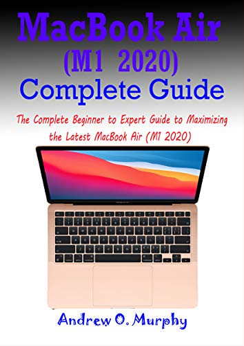 MacBook Air (M1 2020) Complete Guide: The Complete Beginner to Expert Guide to Maximizing the Latest MacBook Air (M1 2020) (English Edition)