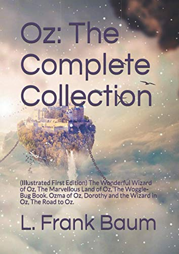 Oz: The Complete Collection: (Illustrated First Edition) The Wonderful Wizard of Oz, The Marvellous Land of Oz, The Woggle-Bug Book. Ozma of Oz, Dorothy and the Wizard in Oz, The Road to Oz.