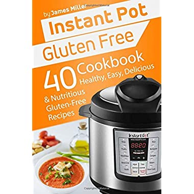 Instant Pot Gluten Free: 40 Healthy, Easy, Delicious & Nutritious Gluten-Free Recipes (Instant Pot Cookbooks) (Volume 4)