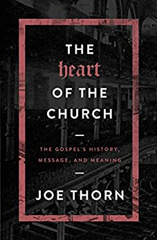 The Heart of the Church: The Gospel's History, Message, and Meaning by [Joe Thorn]