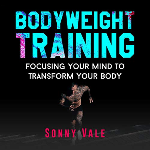 Bodyweight Training: Focusing Your Mind to Transform Your Body Audiobook By Sonny Vale cover art
