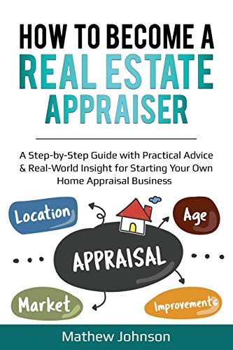 How to Become a Real Estate Appraiser: A Step-by-Step Guide with Practical Advice & Real-World Insight for Starting Your Own Home Appraisal Business