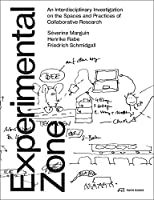The Experimental Zone: An Interdisciplinary Investigation on the Spaces and Practices of Collaborative Research