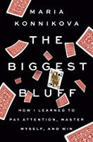 The Biggest Bluff: How I Learned to Pay Attention, Master Myself, and Win Front Cover