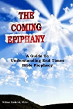 The Coming Epiphany: Your Guide To Understanding End Times Bible Prophecy