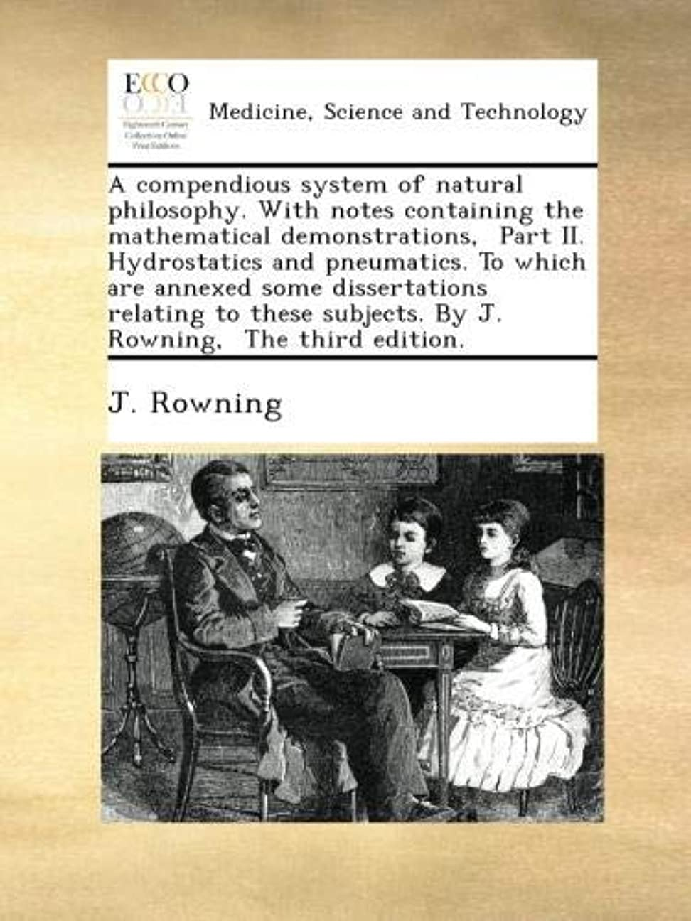 A compendious system of natural philosophy. With notes containing the mathematical demonstrations,  Part II. Hydrostatics and pneumatics. To which are annexed some dissertations relating to these subjects. By J. Rowning,  The third edition.