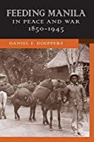 Feeding Manila in Peace and War, 1850-1945 (New Perspectives in Southeast Asian Studies)