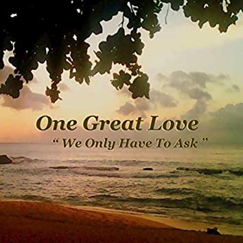 One Great Love - We Only Have to Ask