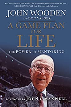 A Game Plan for Life: The Power of Mentoring by [John Wooden, Don Yeager, Don Yaeger, John Maxwell]