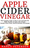 Apple Cider Vinegar: Your Complete Guide on How to Use and Enjoy the Whole Benefits of Apple Cider Vinegar. Includes Detox Guide, Natural Remedies and Recipes