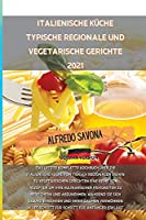Italienische Kueche Typische Regionale Und Vegetarische Gerichte 2021: Das letzte komplette Kochbuch ueber die italienische Kueche von typisch regionalen bis hin zu vegetarischen Gerichten eine Reihe von Rezepten, um Ihre kulinarischen Faehigkeiten zu bereich