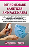 DIY HOMEMADE SANITIZER AND FACE MASKS : Recipes to Make DIY Hands Sanitizer, Spray and Disinfectant Wipes and Guide For Homemade Washable and Reusable Face Masks to Fight Virus, Bacterial Infections