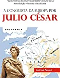 A CONQUISTA DA EUROPA POR JULIO CÉSAR: Comentários das Guerras da Gália de Julio César (Portuguese Edition)