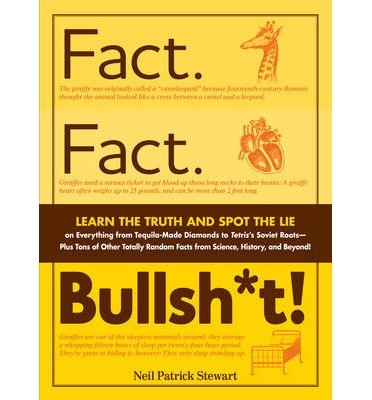 [( Fact. Fact. Bullsh*t!: Learn the Truth and Spot the Lie on Everything from Tequila-Made Diamonds to Tetris's Soviet Roots - Plus Tons of Other Totally Random Facts from Science, History, and Beyond! )] [by: Neil Patrick Stewart] [Oct-2011]