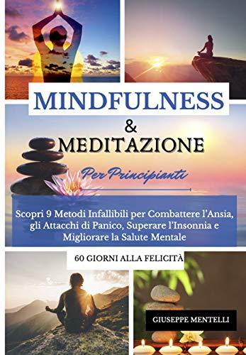 MINDFULNESS & MEDITAZIONE PER PRINCIPIANTI - 60 giorni alla felicità: Scopri 9 Metodi Infallibili per Combattere l'Ansia, gli A