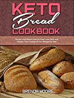 Keto Bread Cookbook: Simple and Rapid Step by Step Low-Carb and Gluten-Free Cookbook for Ketogenic Diet