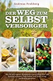 Der Weg zum Selbstversorger: Wie Sie mit eigener Permakultur ganzjährig Obst und Gemüse anbauen, Tiere halten und Ihren Alltag nachhaltig gestalten