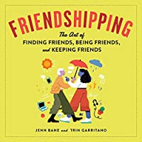 Friendshipping: The Art of Finding Friends, Being Friends, and Keeping Friends