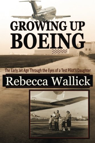Growing Up Boeing: The Early Jet Age Through the Eyes of a Test Pilot\'s Daughter