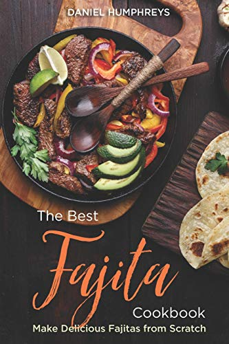 The Best Fajita Cookbook: Make Delicious Fajitas from Scratch