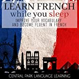 Learn French While You Sleep: Improve Your Vocabulary and Become Fluent in French