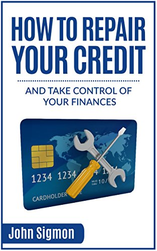 How To Repair Your Credit: And Take Control of Your Finances