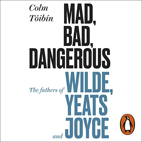 Mad, Bad, Dangerous to Know: The Fathers of Wilde, Yeats and Joyce