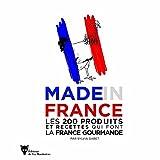 Made in France - Les 200 produits et recettes qui font la France gourmande