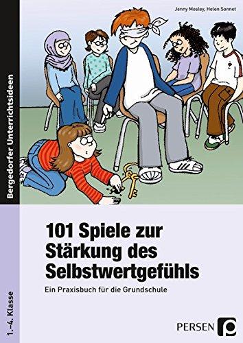 101 Spiele zur Stärkung des Selbstwertgefühls: Ein Praxisbuch für die Grundschule (1. bis 4. Klasse)