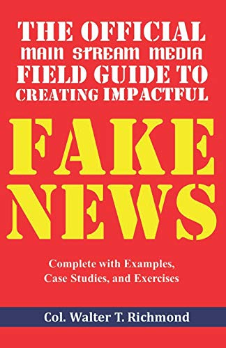 The Official Main Stream Media Field Guide to Creating Impactful Fake News: Complete with Examples, Case Studies, and Exercises
