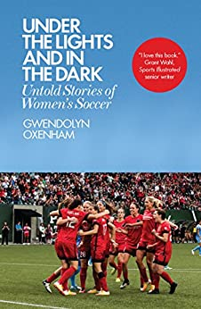 Under the Lights and In the Dark: Untold Stories of Women's Soccer by [Gwendolyn Oxenham]