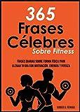 365 Frases célebres sobre fitness: Frases diarias sobre forma física para llenar tu día con...
