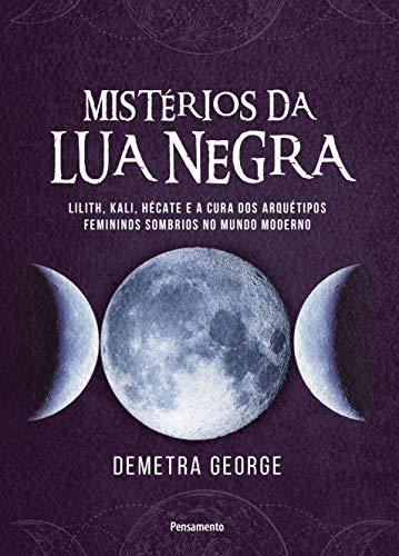 Mistérios da lua negra: Lilith, Kali, Hécate e a cura dos arquétipos femininos sombrios no mundo moderno