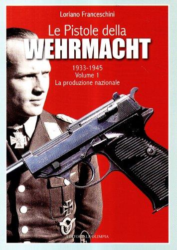 Le pistole della Wehrmacht 1935- 1945. vol.I: La produzione nazionale.: Vol. 1