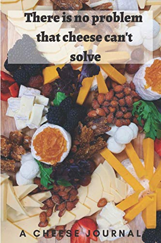 There is no problem that cheese can't solve: A 6x9 Cheese Journal to allow you to make a list of all the different types of cheese you like