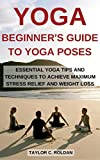 Yoga: Beginner's Guide To Yoga Poses: Essential Yoga Tips And...