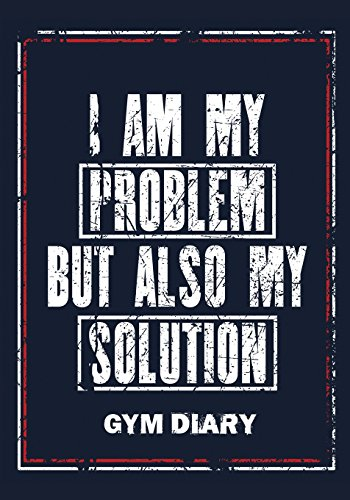 I Am My Problem But Also My Solution - Gym Diary: Gym Diary, Training Log, Fitness Journal,  Perfect Bound, 18cm x 25cm Perfect Bound, Durable, ... You Did Last Time - This Equals Bigger GAINS!