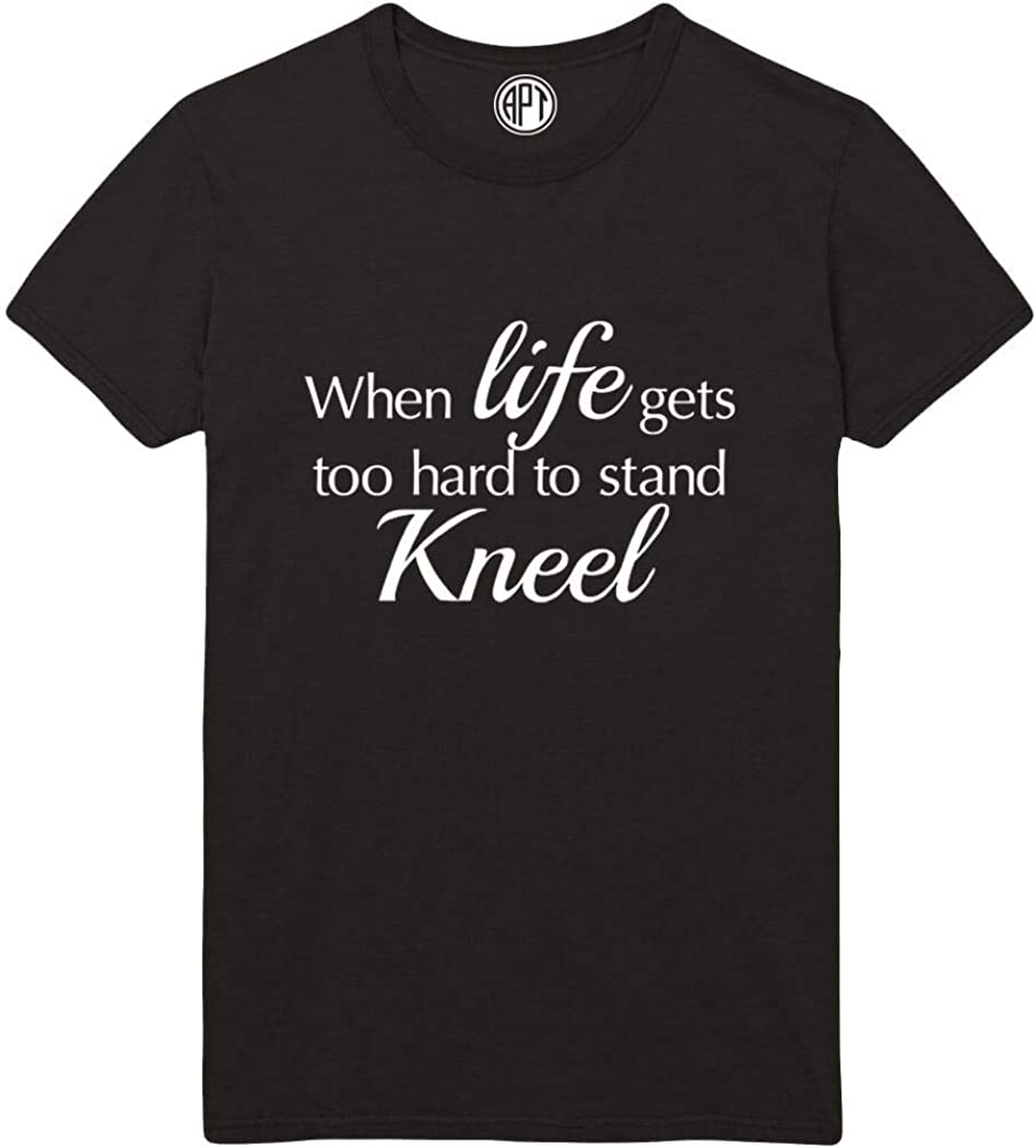 When Life Gets Too Hard to Stand - Kneel Printed T-Shirt