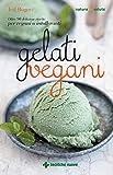 Gelati vegani: Oltre 90 deliziose ricette per vegani o intolleranti