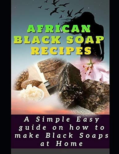 AFRICAN BLACK SOAP RECIPES: A simple Easy guide on how to make Black Soaps at Home