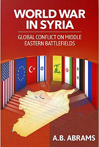 Compare Textbook Prices for World War in Syria: Global Conflict on Middle Eastern Battlefields  ISBN 9781949762464 by Abrams, A. B.