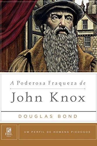 A Poderosa Fraqueza de John Knox.