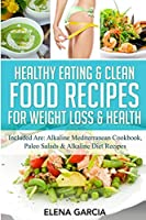 Healthy Eating & Clean Food Recipes for Weight Loss & Health: Included are: Alkaline Mediterranean Cookbook, Paleo Salads & Alkaline Diet Recipes (Alkaline, Keto)