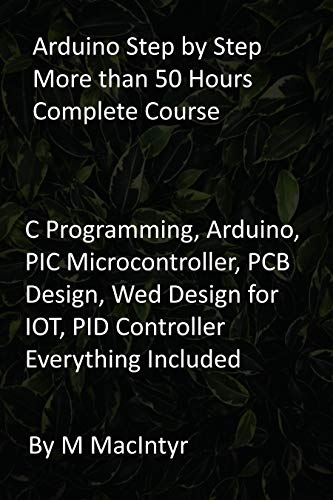 Arduino Step by Step More than 50 Hours Complete Course: C Programming, Arduino, PIC Microcontroller, PCB Design, Wed Design for IOT, PID Controller Everything Included (English Edition)